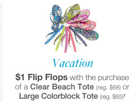 Vacation, $1 Flip Flops with the purchase of a Clear Beach Tote (reg. $68) or Large Colorblock Tote (reg. $65)