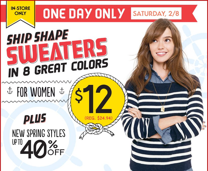 IN-STORE ONLY | ONE DAY ONLY SATURDAY, 2/8 | SHIP SHAPE SWEATERS IN 8 GREAT COLORS | FOR WOMEN | $12 (REG. $24.94) | PLUS NEW SPRING STYLES UP TO 40% OFF