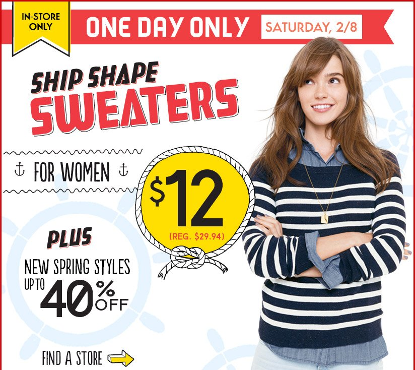 IN-STORE ONLY   ONE DAY ONLY   SATURDAY, 2/8   SHIP SHAPE SWEATERS FOR WOMEN $12 (REG. $29.94)   PLUS NEW SPRING STYLES UP TO 40% OFF   FIND A STORE