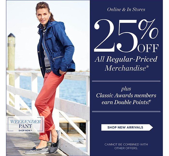 Online and In Stores 25% off All Regular-Priced Merchandise. Plus Classic Awards Members Earn Double Points! Shop New Arrivals. Cannot be combined with other offers. Week Ender Pant. Shop Now.