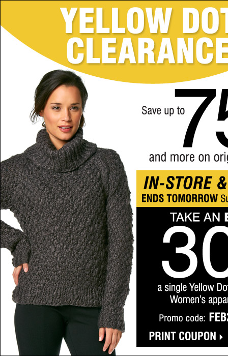 THREE DAYS ONLY! Friday, February 7 through Sunday, February 9 Take an Extra 30% off a single Yellow Dot or Black Dot Women's apparel item!** IN-STORE EXCLUSIVE! Print coupon. Our Biggest Yellow Dot Clearance Event, going on NOW! Save up to 75% or more on original prices.*** Use your 30% off coupon to save even more!