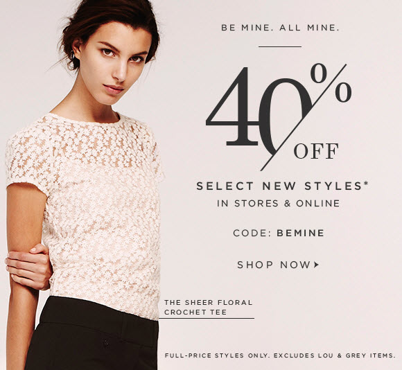 BE MINE. ALL MINE.  40% OFF SELECT NEW STYLES* IN STORES & ONLINE  CODE: BEMINE  SHOP NOW  THE SHEER FLORAL CROCHET TEE  FULL–PRICE STYLES ONLY. EXCLUDES LOU & GREY ITEMS.