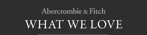 Abercrombie & Fitch WHAT WE LOVE