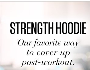 STRENGTH HOODIE | Our favorite way to cover up post–workout.