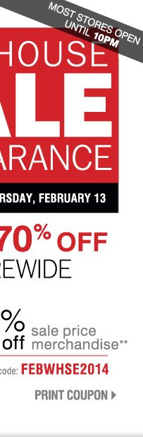 Warehouse Sale & Clearance Now through Thursday, February 13 Most stores open until 10PM  Save up to 70% Storewide Plus, take up to an extra 20% off sale price merchandise** Promo code: FEBWHSE2014 Print Coupon