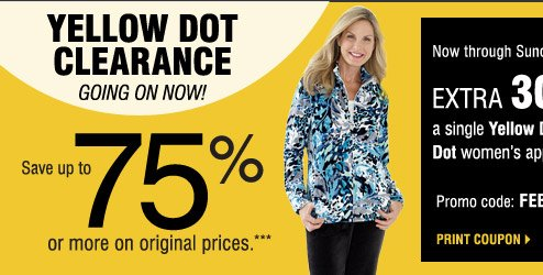 Our BIGGEST Yellow Dot Clearance Event going on NOW!  Save up to 75% on original prices when you take an  extra 50% of Yellow Dot and 70% off Black Dot items***   Plus, take an extra 30% off  A single Yellow Dot or Black Dot women's apparel item **** Promo code: FEB2014YDBD  Now through Sunday, February 9  Print coupon