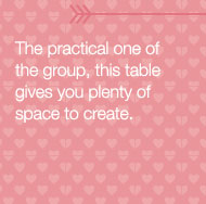 The practical one of the group, this table gives you plenty of space to create.