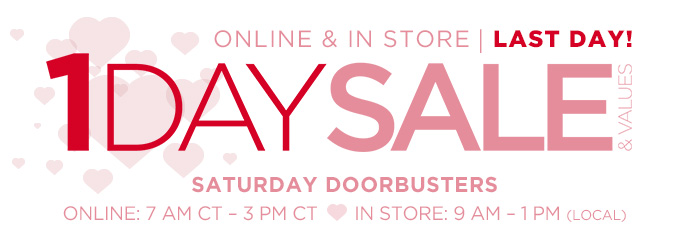 1 DAY SALE & VALUES | SATURDAY DOORBUSTERS | ONLINE & IN STORE | LAST DAY! | ONLINE: 7 AM CT - 3 PM CT | IN STORE: 9 AM - 1 PM (LOCAL)