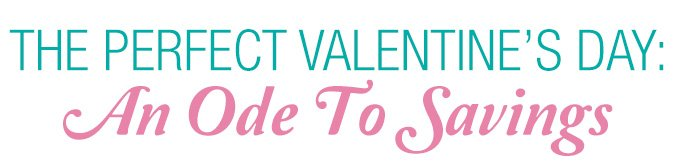 THE PERFECT VALENTINE'S DAY: | An Ode To Savings