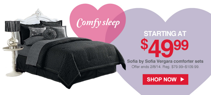 Comfy sleep | STARTING AT $49.99 | Sofia by Sofia Vergara comforter sets | Offer ends 2/8/14. Reg. $79.99 - $109.99. | SHOP NOW