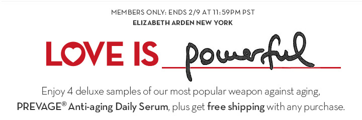 MEMBERS ONLY: ENDS 2/9 AT 11:59PM PST. ELIZABETH ARDEN NEW YORK. LOVE IS Powerful. Enjoy 4 deluxe samples of our most popular weapon against aging, PREVAGE® Anti-aging Daily Serum, plus get free shipping with any purchase.