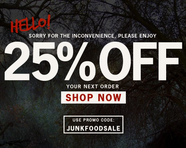 Thanks for bearing with us. So here is 25% Off Entire Site. Use Code JUNKFOODSALE.