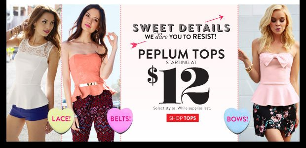 In Stores & Online! Peplum tops starting at $12. Select Styles. While supplies last. SHOP TOPS