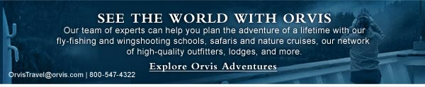 See the world with Orvis. Our team of experts can help you plan the adventure of a lifetime with our fly-fishing and wingshooting schools, safaris and nature cruises, our network  of high-quality outfitters, lodges, and more. Explore  Orvis Adventures