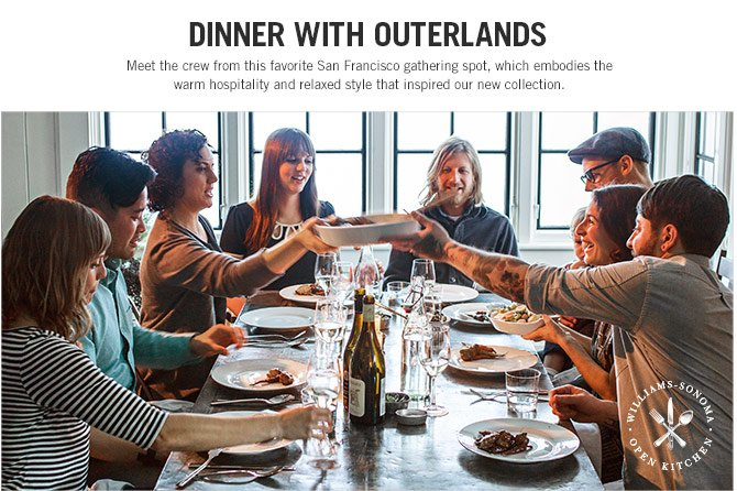 DINNER WITH OUTERLANDS - Meet the crew from this favorite San Francisco gathering spot, which embodies the warm hospitality and relaxed style that inspired our new collection. - WILLIAMS-SONOMA OPEN KITCHEN