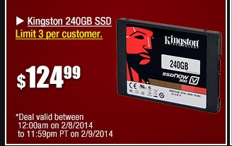 Kingston 240GB SSD. Limit 3 per customer. 124.99 usd - Deal valid between 12:00am on 2/8/14 to 11:59pm PT on 2/9/2014