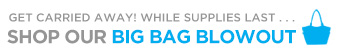 GET CARRIED AWAY! WHILE SUPPLIES LAST... | SHOP OUR BIG BAG BLOWOUT