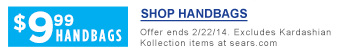 $9.99 HANDBAGS | SHOP HANDBAGS | Offer ends 3/1/14. Excludes Kardashian Kollection items at sears.com