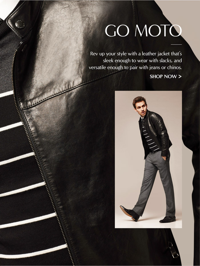 GO MOTO | Rev up your style with a leather jacket that's sleek enough to wear with slacks, and versatile enough to pair with jeans or chinos. | SHOP NOW