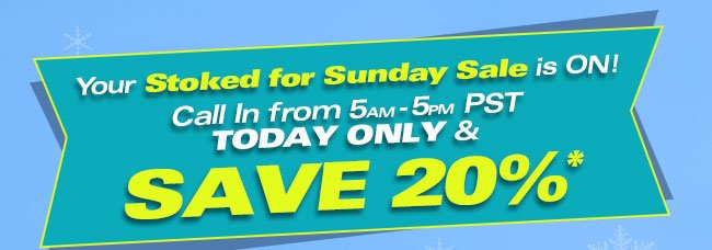 Your Stoked for Sunday Sale in ON! Call In from 5am-5pm PST TODAY ONLY & SAVE 20%*