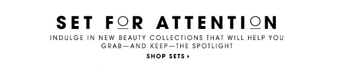 SET FOR ATTENTION Indulge in new beauty collections that will help you grab - and keep - the spotlight. SHOP SETS