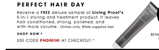 PERFECT HAIR DAY. Receive a free deluxe sample of Living Proof's 5-in-1 styling and treatment product. It leaves hair conditioned, strong, polished, and with more volume. SHOP NOW