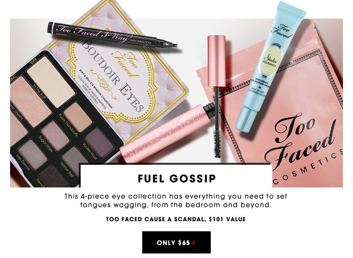 FUEL GOSSIP This 4-piece eye collection has everything you need to set tongues wagging, from the bedroom and beyond. Too Faced Cause A Scandal, $101 value ONLY $65