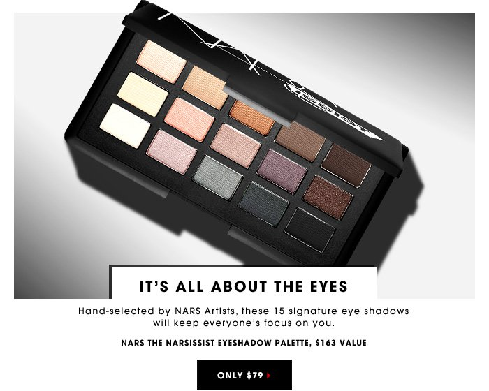 IT'S ALL ABOUT THE EYES Hand-selected by NARS Artists, these 15 signature eye shadows will keep everyone's focus on you. NARS The NARSissist Eyeshadow Palette, $163 value Only $79