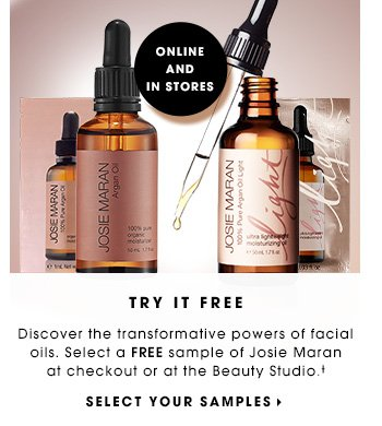 Online And In Stores TRY IT FREE Discover the transformative powers of facial oils. Select a free sample of Josie Maran at checkout or at the Beauty Studio. SELECT YOUR SAMPLES