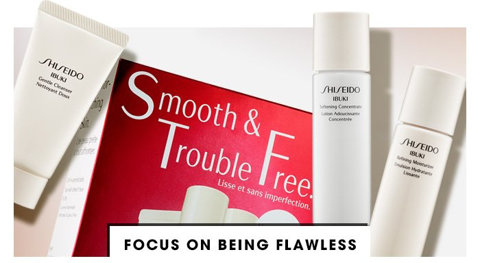 FOCUS ON BEING FLAWLESS Being perfect is easy with this 2-week starter kit that includes everything you need for smooth, stress-free skin. Shiseido Ibuki Smooth & Trouble Free Starter Kit, $35 value ONLY $25