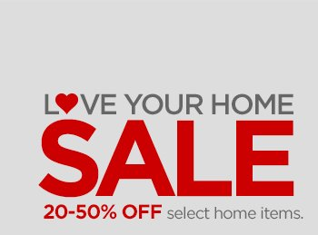 L♥VE YOUR HOME SALE  20–50% OFF select home items.