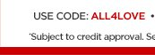 USE CODE: ALL4LOVE                  *Subject to credit approval. See exclusions & details  below.