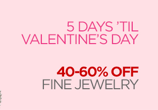 5 DAYS 'TIL VALENTINE'S DAY 40–60% OFF FINE JEWELRY