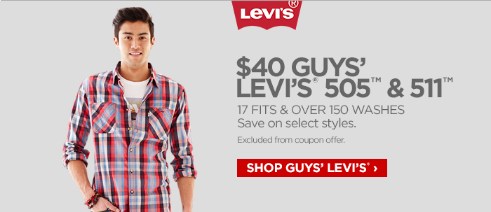 LEVI'S®  $40 GUYS' LEVI'S ® 505™ & 511™ 17 FITS & OVER 150 WASHES  Save on select styles.  Excluded from coupon offer.   SHOP GUYS' LEVI'S® ›