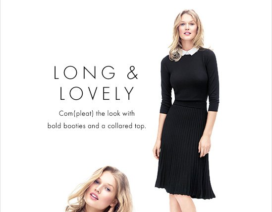 LONG & LOVELY Com(pleat) the look with bold  booties and a collared top.  SHORT & CHIC Go short and sweet in a kicky mini with a playful pattern.