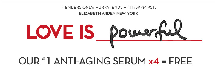 MEMBERS ONLY: ENDS 2/9 AT 11:59PM PST. ELIZABETH ARDEN NEW YORK. LOVE IS Powerful. OUR #1 ANTI-AGING SERUM x4 = FREE.