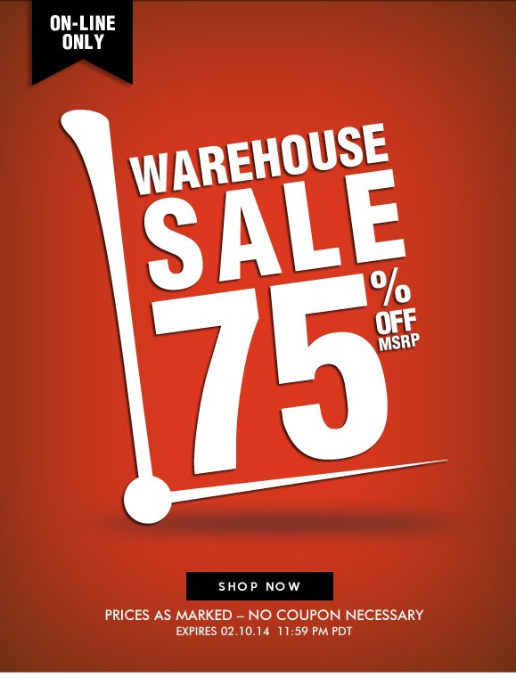 ON-LINE ONLY! Warehouse Sale · Enjoy 75% OFF MSRP! Hurry, Shop Now and SAVE!