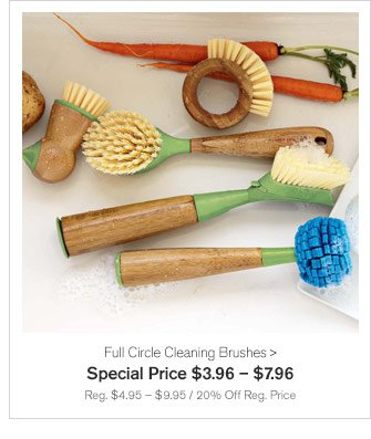 Full Circle Cleaning Brushes - Special Price $3.96 – $7.96 - Reg. $4.95 – $9.95 / 20% Off Reg. Price