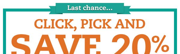 Last chance...Click, Pick and Save 20% When You Spend $80 or More