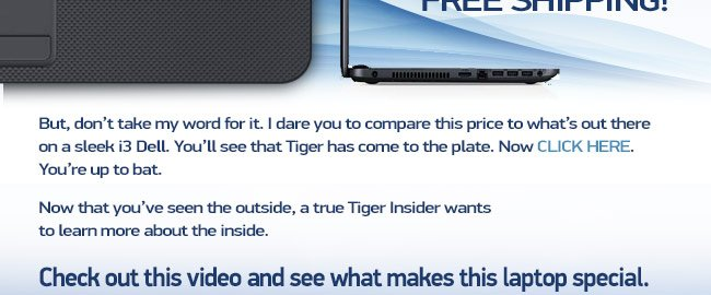 After hours of fighting to get you the absolute best price, it still wasn't good enough.  We wanted more.  We wanted FREE SHIPPING! But, don't take my word for it. I dare you to compare this price to what's out there on a sleek i3 Dell. You'll see that Tiger has come to the plate.