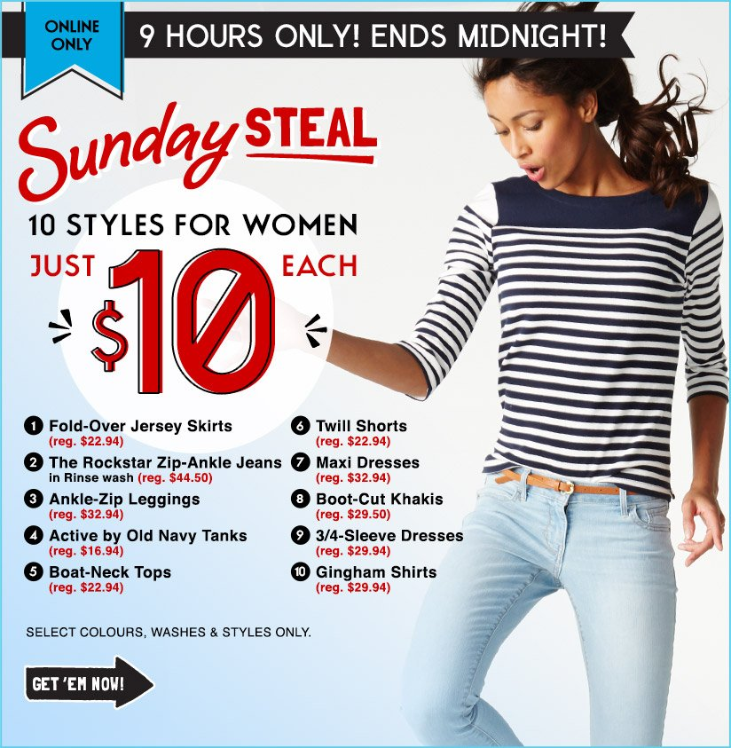 ONLINE ONLY   9 HOURS ONLY! ENDS MIDNIGHT!   Sunday STEAL   10 STYLES FOR WOMEN JUST $10 EACH   GET 'EM NOW!