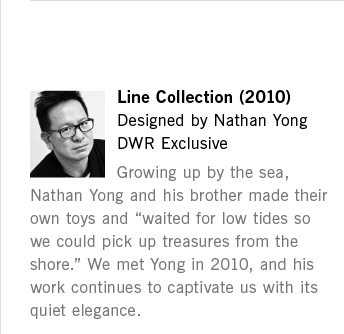 "Line Collection (2010) Designed by Nathan Yong DWR Exclusive Growing up by the sea, Nathan Yong and his brother made their own toys and ""waited for low tides so we could pick up treasures from the shore."" We met Yong in 2010, and his work continues to captivate us with its quiet elegance."