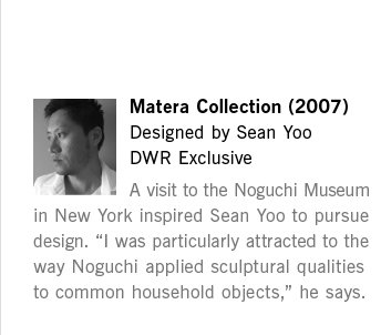 "Matera Collection (2007) Designed by Sean Yoo DWR Exclusive A visit to the Noguchi Museum in New York inspired Sean Yoo to pursue design. ""I was particularly attracted to the way Noguchi applied sculptural qualities to common household objects,"" he says."