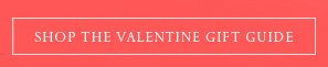 SHOP THE VALENTINE GIFT GUIDE
