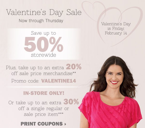 Valentine's Day Sale - Save up to 50%  storewide! Plus, take up to an extra 20% off sale price merchandise** OR  in-store only, take up to an extra 30% off a single regular or sale  price item*** Print coupons.