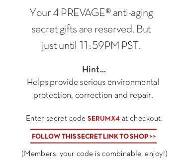 Your 4 PREVAGE® anti-aging secret gifts are reserved. But just until 11:59PM PST. Hint... Helps provide serious environmental protection, correction and repair. Enter secret code SERUMX4 at checkout. FOLLOW THIS SECRET LINK TO SHOP. (Members: your code is combinable, enjoy!)