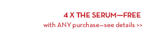4 X THE SERUM—FREE with ANY purchase—see details.