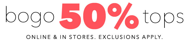 bogo 50% tops - onliine & stores. Exclusions apply.