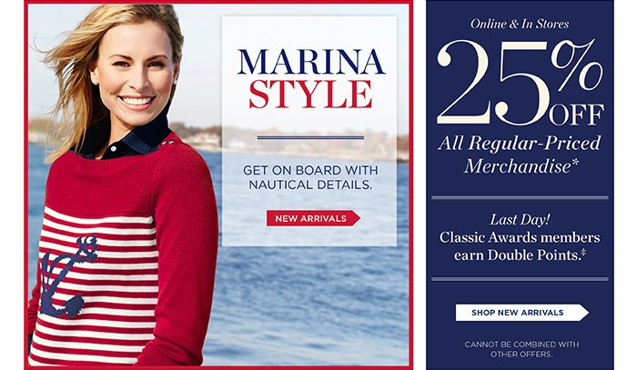 Marina Style Get on Board with Nautical Details. Shop New Arrivals. Online and In Stores. 25% off All Regular-Priced Merchandise. Last Day! Classic Awards Members Earn Double Points. Shop Now. Cannot be combined with other offers.