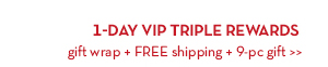 1-DAY VIP TRIPLE REWARDS. Gift wrap + FREE shipping + 9-pc gift.